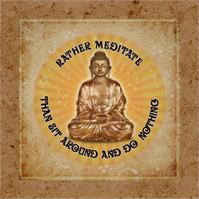 Rather Meditate Than Sit Around And Do Nothing